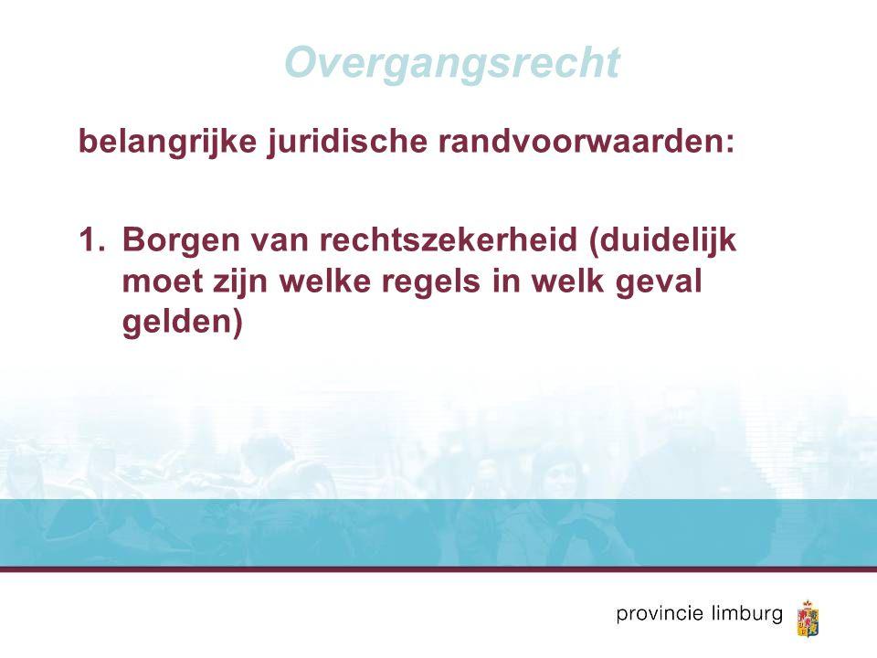 Overgangsrecht belangrijke juridische randvoorwaarden: 1.Borgen van rechtszekerheid (duidelijk moet zijn welke regels in welk geval gelden)