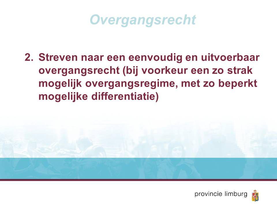 Overgangsrecht 2.Streven naar een eenvoudig en uitvoerbaar overgangsrecht (bij voorkeur een zo strak mogelijk overgangsregime, met zo beperkt mogelijke differentiatie)