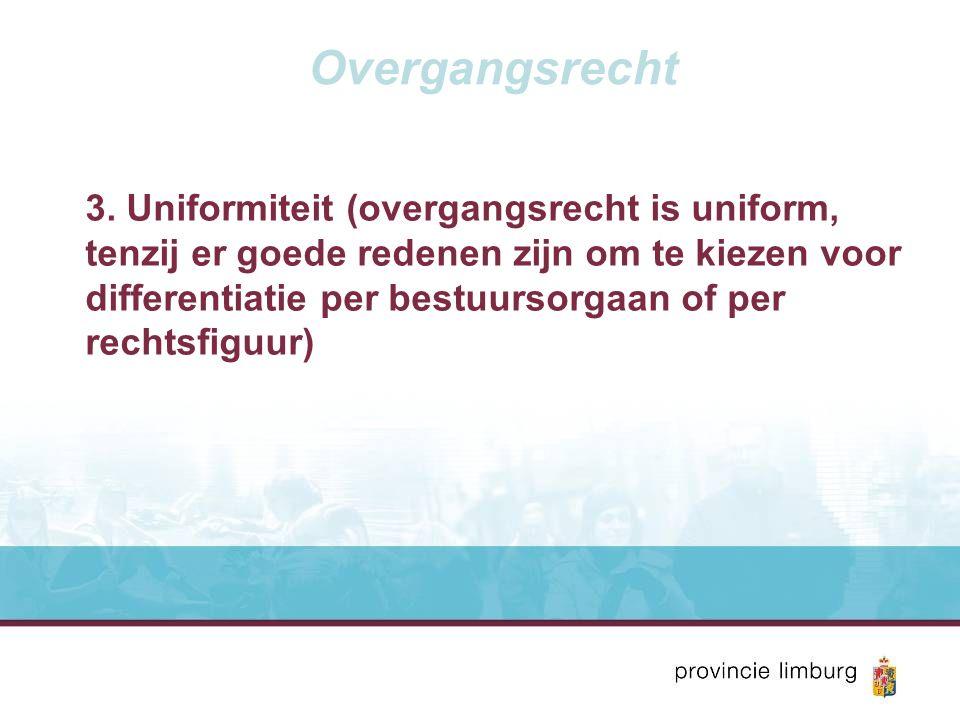 Overgangsrecht 3. Uniformiteit (overgangsrecht is uniform, tenzij er goede redenen zijn om te kiezen voor differentiatie per bestuursorgaan of per rec