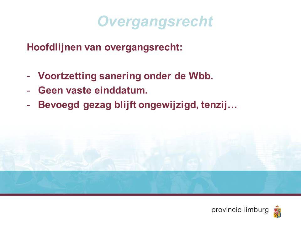 Overgangsrecht Hoofdlijnen van overgangsrecht: -Voortzetting sanering onder de Wbb. -Geen vaste einddatum. -Bevoegd gezag blijft ongewijzigd, tenzij…