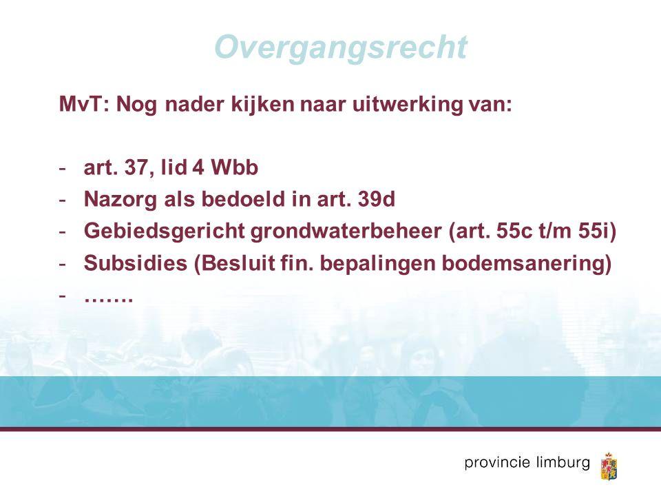 Overgangsrecht MvT: Nog nader kijken naar uitwerking van: -art. 37, lid 4 Wbb -Nazorg als bedoeld in art. 39d -Gebiedsgericht grondwaterbeheer (art. 5