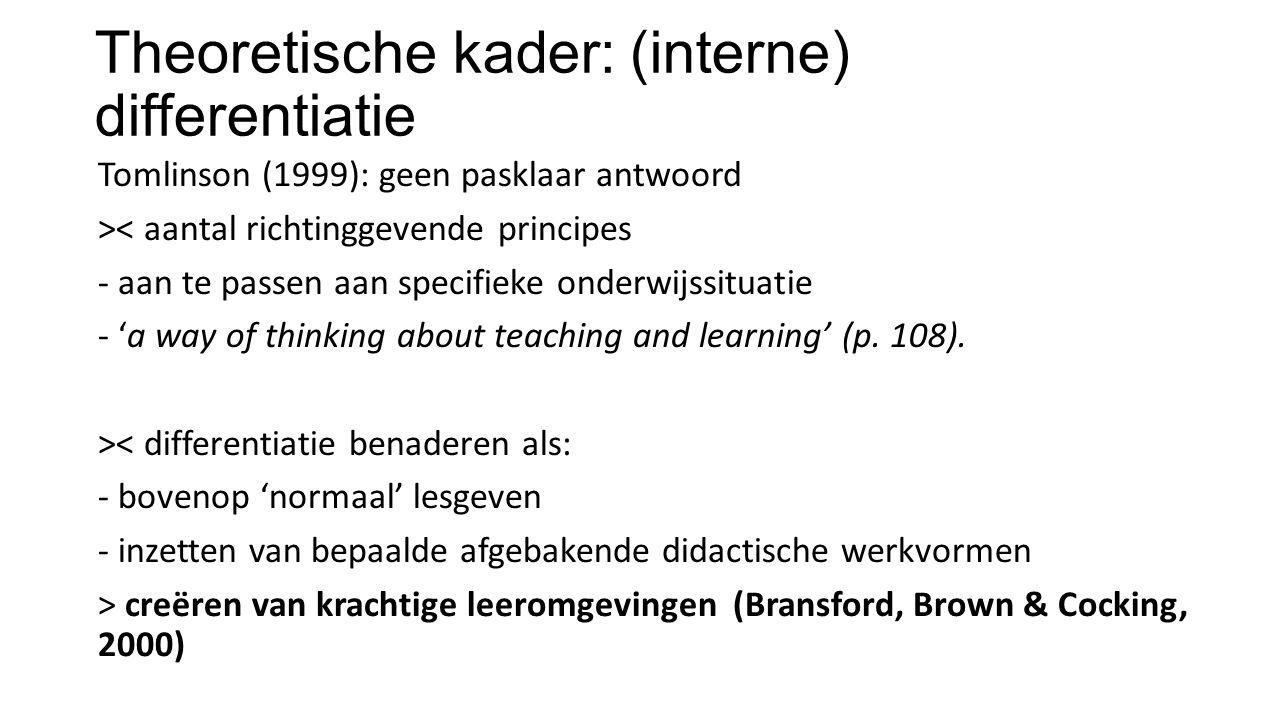 Theoretische kader: (interne) differentiatie Tomlinson (1999): geen pasklaar antwoord >< aantal richtinggevende principes - aan te passen aan specifieke onderwijssituatie - 'a way of thinking about teaching and learning' (p.