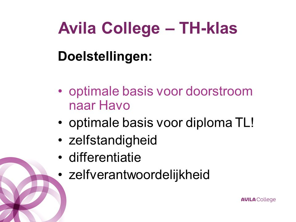 Avila College – TH-klas Doelstellingen: optimale basis voor doorstroom naar Havo optimale basis voor diploma TL! zelfstandigheid differentiatie zelfve