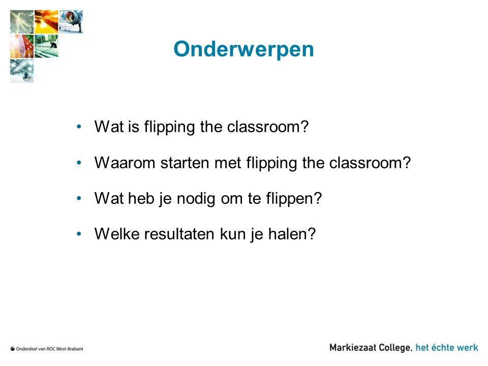 Onderwerpen Wat is flipping the classroom? Waarom starten met flipping the classroom? Wat heb je nodig om te flippen? Welke resultaten kun je halen?