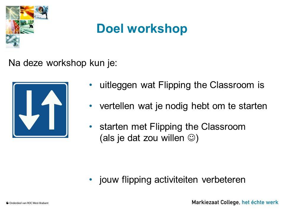 Doel workshop uitleggen wat Flipping the Classroom is vertellen wat je nodig hebt om te starten starten met Flipping the Classroom (als je dat zou wil