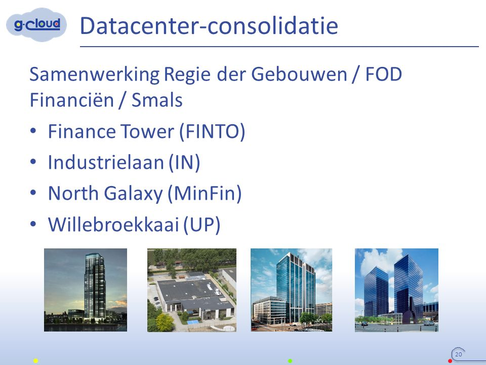 Datacenter-consolidatie Samenwerking Regie der Gebouwen / FOD Financiën / Smals Finance Tower (FINTO) Industrielaan (IN) North Galaxy (MinFin) Willebroekkaai (UP) 20