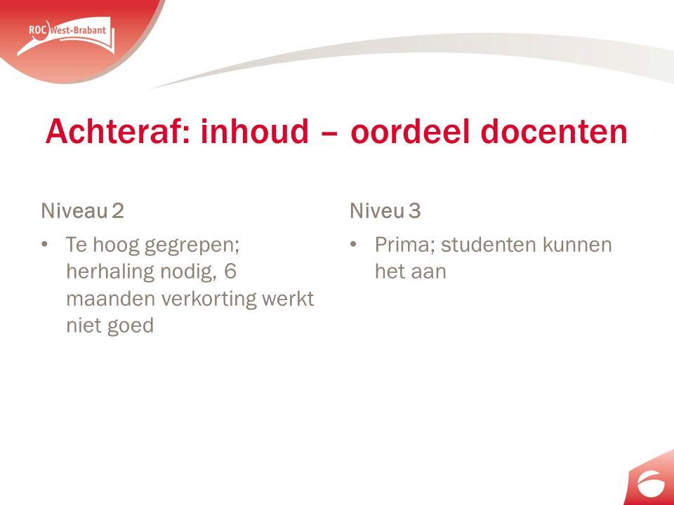 Achteraf: inhoud – oordeel docenten Niveau 2 Te hoog gegrepen; herhaling nodig, 6 maanden verkorting werkt niet goed Niveu 3 Prima; studenten kunnen het aan