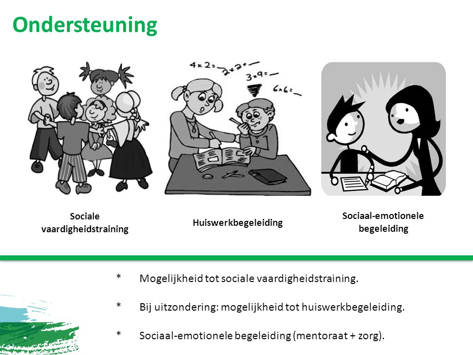 Ondersteuning Sociale vaardigheidstraining Huiswerkbegeleiding Sociaal-emotionele begeleiding *Mogelijkheid tot sociale vaardigheidstraining.