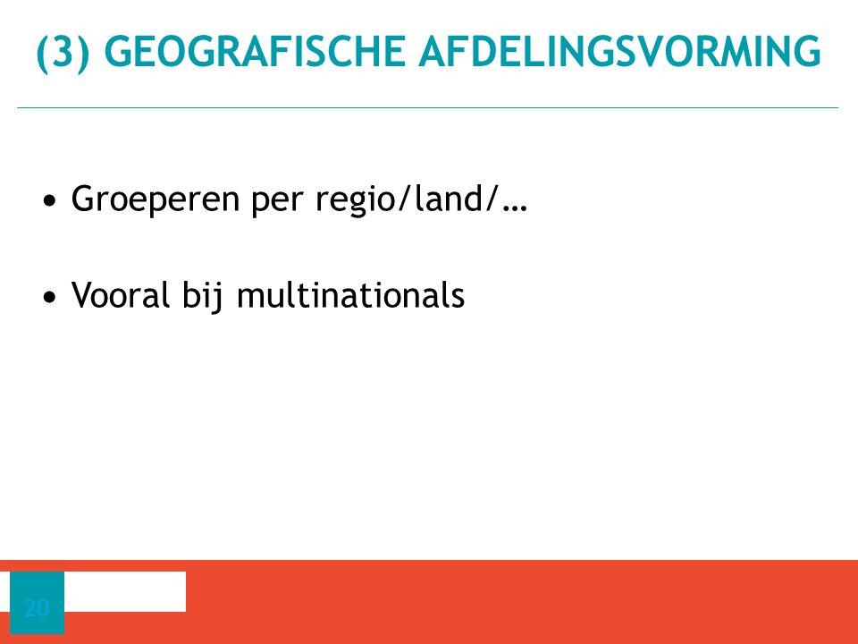 Groeperen per regio/land/… Vooral bij multinationals 20 (3) GEOGRAFISCHE AFDELINGSVORMING