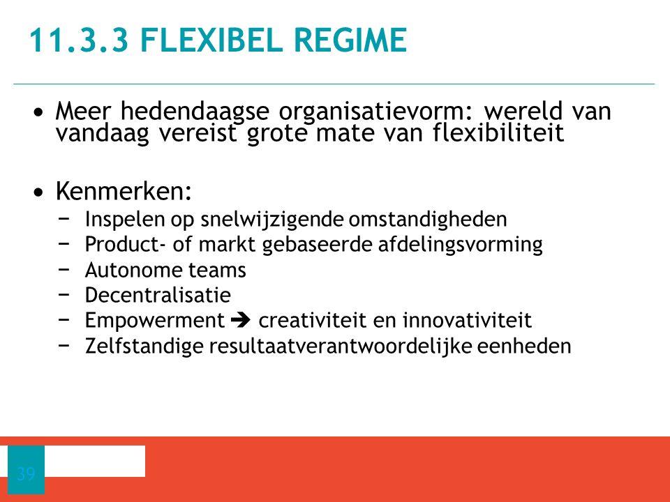 Meer hedendaagse organisatievorm: wereld van vandaag vereist grote mate van flexibiliteit Kenmerken: − Inspelen op snelwijzigende omstandigheden − Product- of markt gebaseerde afdelingsvorming − Autonome teams − Decentralisatie − Empowerment  creativiteit en innovativiteit − Zelfstandige resultaatverantwoordelijke eenheden 11.3.3 FLEXIBEL REGIME 39