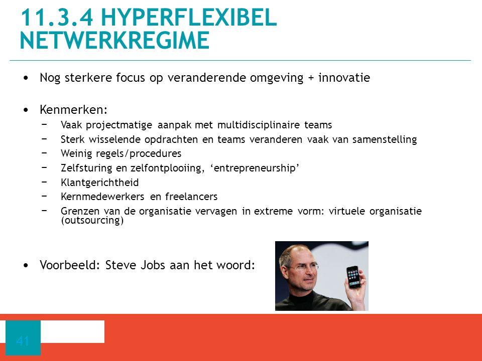 Nog sterkere focus op veranderende omgeving + innovatie Kenmerken: − Vaak projectmatige aanpak met multidisciplinaire teams − Sterk wisselende opdrachten en teams veranderen vaak van samenstelling − Weinig regels/procedures − Zelfsturing en zelfontplooiing, 'entrepreneurship' − Klantgerichtheid − Kernmedewerkers en freelancers − Grenzen van de organisatie vervagen in extreme vorm: virtuele organisatie (outsourcing) Voorbeeld: Steve Jobs aan het woord: 11.3.4 HYPERFLEXIBEL NETWERKREGIME 41