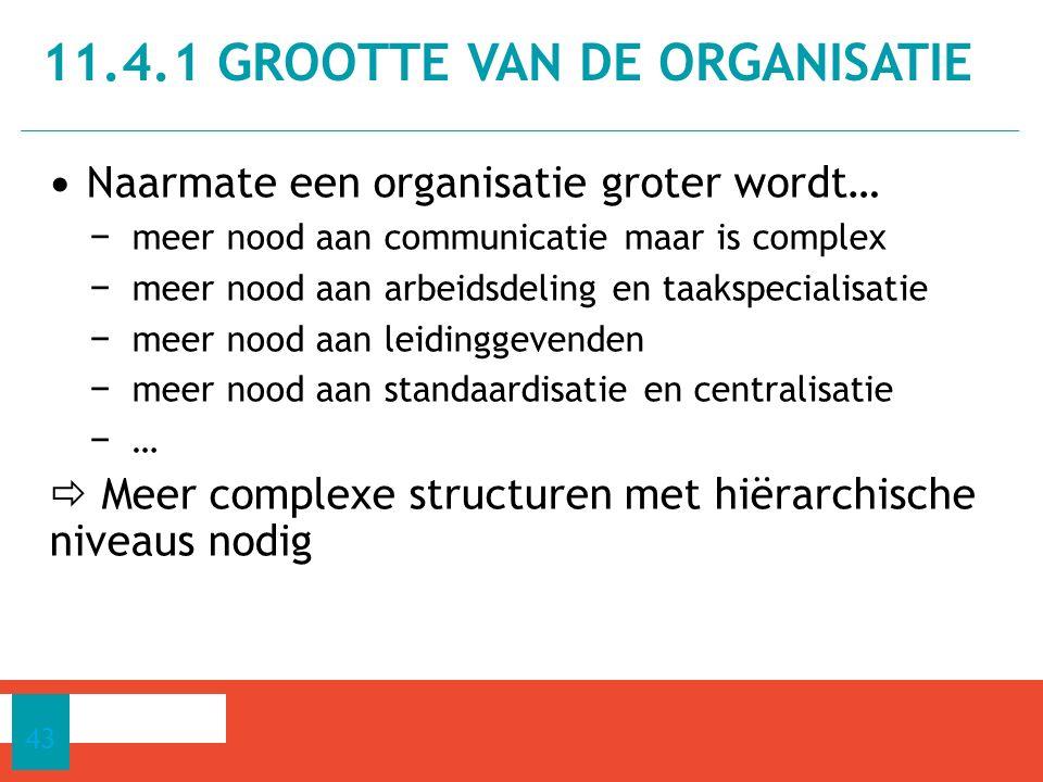 Naarmate een organisatie groter wordt… − meer nood aan communicatie maar is complex − meer nood aan arbeidsdeling en taakspecialisatie − meer nood aan leidinggevenden − meer nood aan standaardisatie en centralisatie − …  Meer complexe structuren met hiërarchische niveaus nodig 11.4.1 GROOTTE VAN DE ORGANISATIE 43