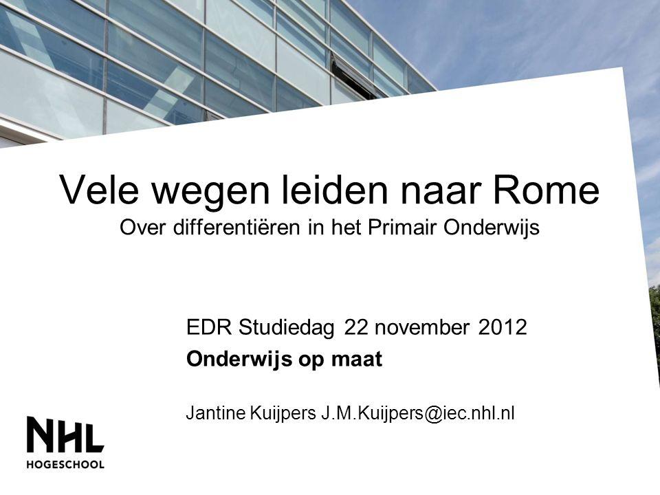 Vele wegen leiden naar Rome Over differentiëren in het Primair Onderwijs EDR Studiedag 22 november 2012 Onderwijs op maat Jantine Kuijpers J.M.Kuijpers@iec.nhl.nl