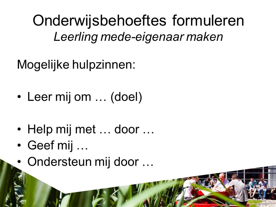Onderwijsbehoeftes formuleren Leerling mede-eigenaar maken Mogelijke hulpzinnen: Leer mij om … (doel) Help mij met … door … Geef mij … Ondersteun mij door …