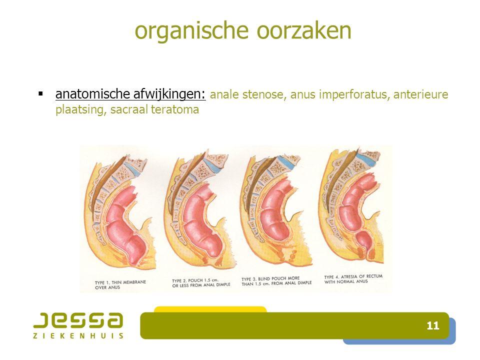 11 organische oorzaken  anatomische afwijkingen: anale stenose, anus imperforatus, anterieure plaatsing, sacraal teratoma
