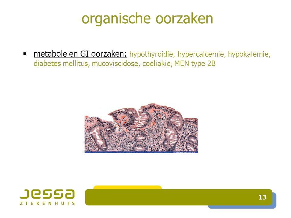 13 organische oorzaken  metabole en GI oorzaken: hypothyroidie, hypercalcemie, hypokalemie, diabetes mellitus, mucoviscidose, coeliakie, MEN type 2B