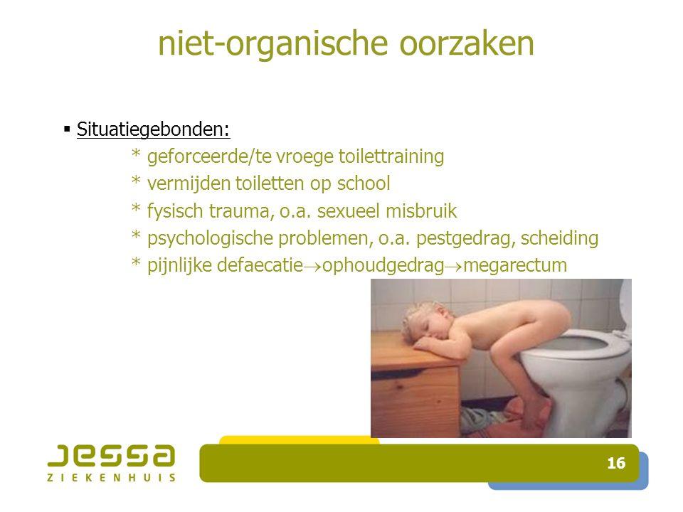 16 niet-organische oorzaken  Situatiegebonden: * geforceerde/te vroege toilettraining * vermijden toiletten op school * fysisch trauma, o.a.