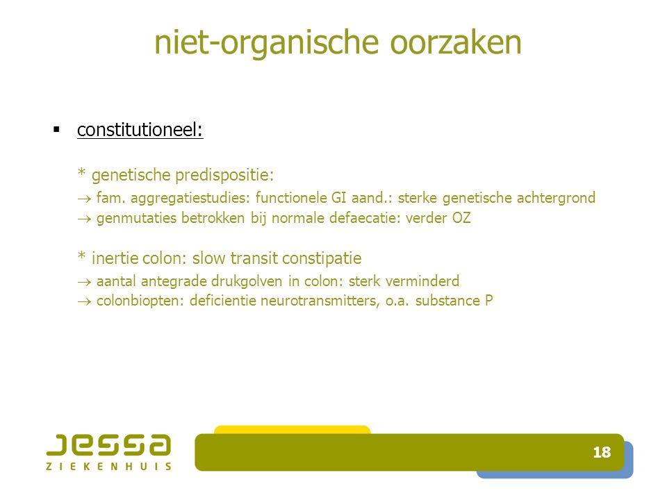 18 niet-organische oorzaken  constitutioneel: * genetische predispositie:  fam.