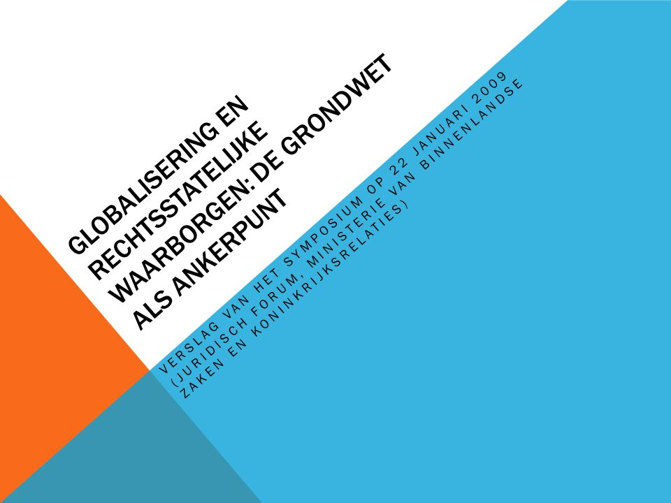 GLOBALISERING EN RECHTSSTATELIJKE WAARBORGEN: DE GRONDWET ALS ANKERPUNT VERSLAG VAN HET SYMPOSIUM OP 22 JANUARI 2009 (JURIDISCH FORUM, MINISTERIE VAN BINNENLANDSE ZAKEN EN KONINKRIJKSRELATIES)