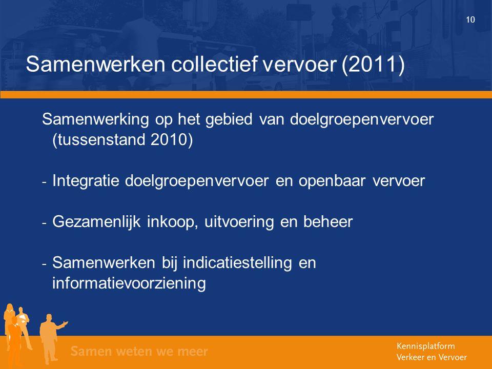 10 Samenwerken collectief vervoer (2011) Samenwerking op het gebied van doelgroepenvervoer (tussenstand 2010) - Integratie doelgroepenvervoer en openbaar vervoer - Gezamenlijk inkoop, uitvoering en beheer - Samenwerken bij indicatiestelling en informatievoorziening