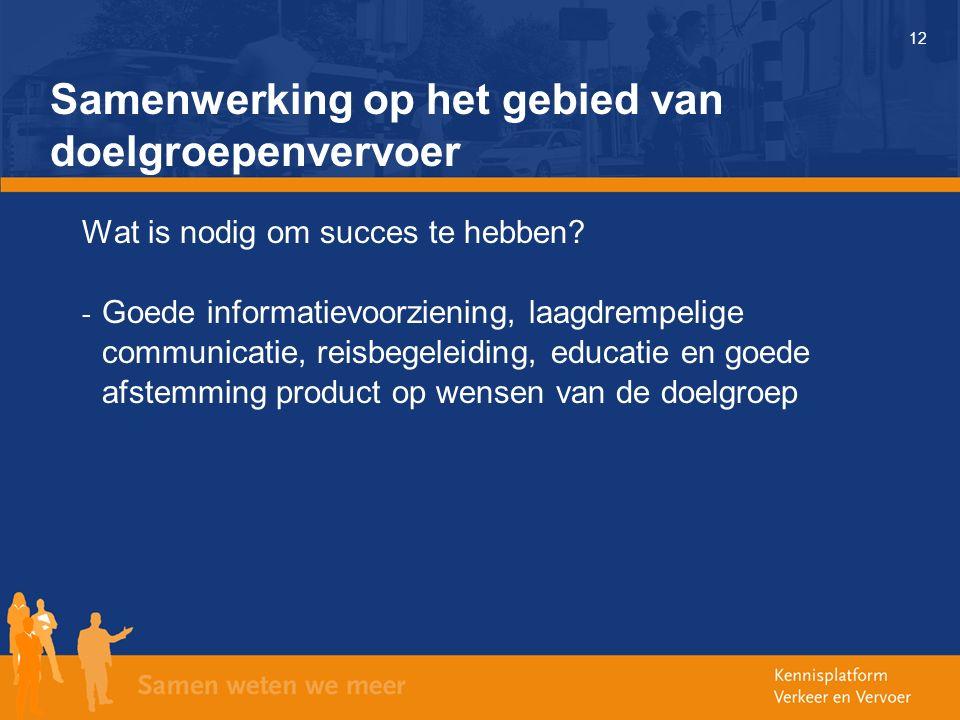 12 Samenwerking op het gebied van doelgroepenvervoer Wat is nodig om succes te hebben? - Goede informatievoorziening, laagdrempelige communicatie, rei