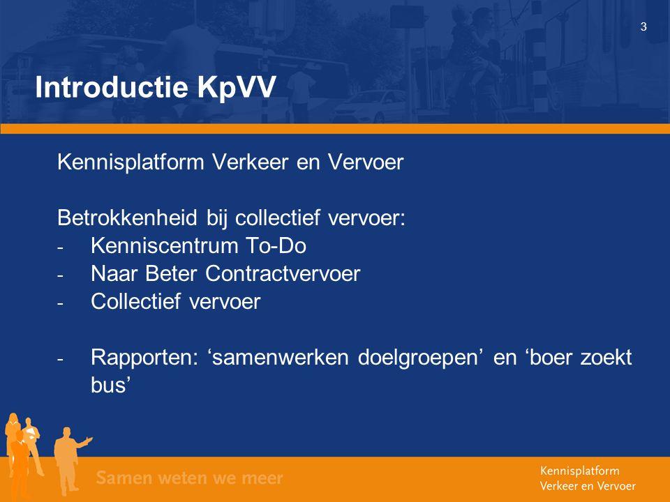 3 Introductie KpVV Kennisplatform Verkeer en Vervoer Betrokkenheid bij collectief vervoer: - Kenniscentrum To-Do - Naar Beter Contractvervoer - Collectief vervoer - Rapporten: 'samenwerken doelgroepen' en 'boer zoekt bus'