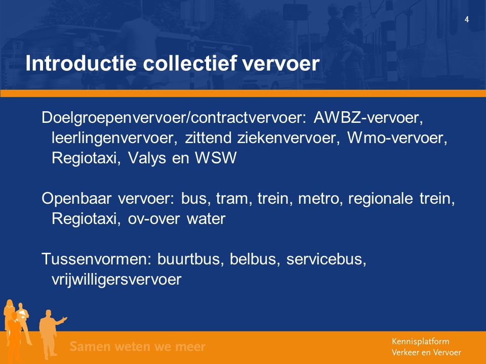 4 Introductie collectief vervoer Doelgroepenvervoer/contractvervoer: AWBZ-vervoer, leerlingenvervoer, zittend ziekenvervoer, Wmo-vervoer, Regiotaxi, Valys en WSW Openbaar vervoer: bus, tram, trein, metro, regionale trein, Regiotaxi, ov-over water Tussenvormen: buurtbus, belbus, servicebus, vrijwilligersvervoer