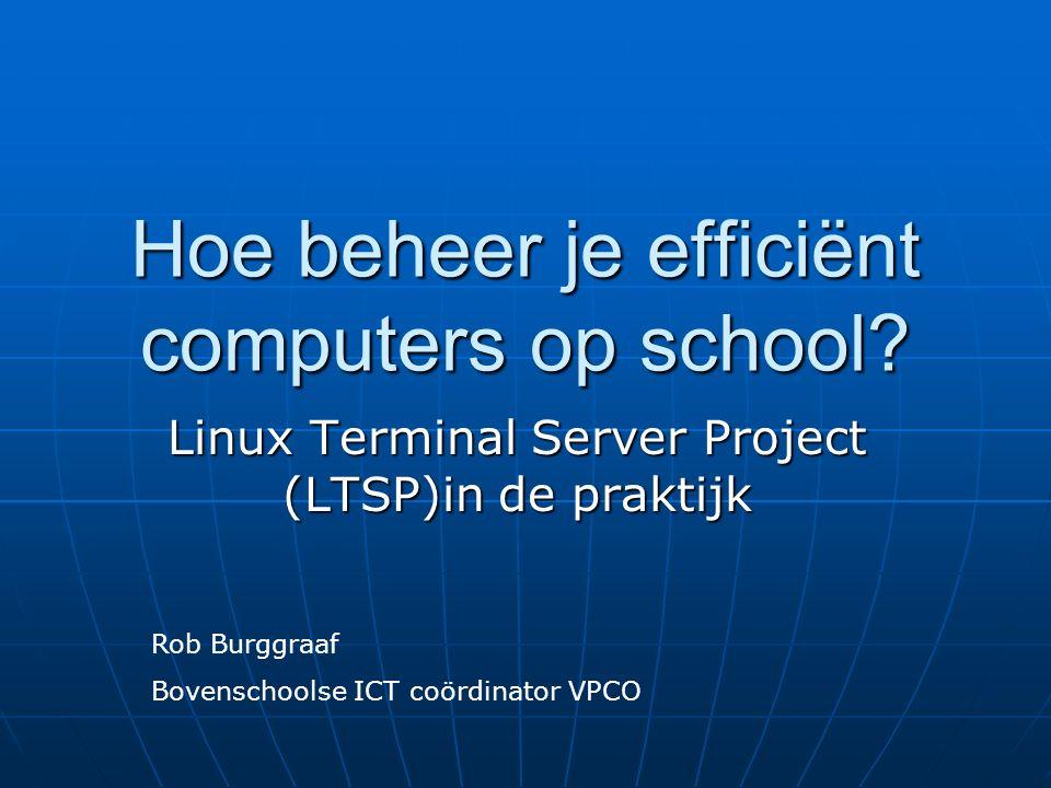 Hoe beheer je efficiënt computers op school? Linux Terminal Server Project (LTSP)in de praktijk Rob Burggraaf Bovenschoolse ICT coördinator VPCO