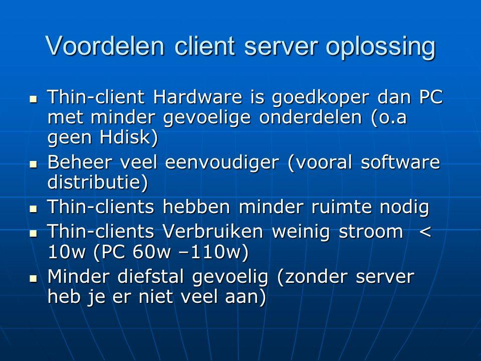 Voordelen client server oplossing Thin-client Hardware is goedkoper dan PC met minder gevoelige onderdelen (o.a geen Hdisk) Thin-client Hardware is goedkoper dan PC met minder gevoelige onderdelen (o.a geen Hdisk) Beheer veel eenvoudiger (vooral software distributie) Beheer veel eenvoudiger (vooral software distributie) Thin-clients hebben minder ruimte nodig Thin-clients hebben minder ruimte nodig Thin-clients Verbruiken weinig stroom < 10w (PC 60w –110w) Thin-clients Verbruiken weinig stroom < 10w (PC 60w –110w) Minder diefstal gevoelig (zonder server heb je er niet veel aan) Minder diefstal gevoelig (zonder server heb je er niet veel aan)