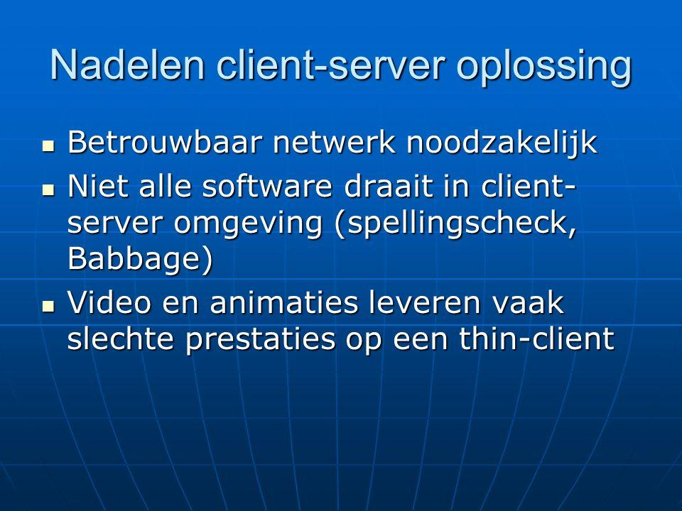 Nadelen client-server oplossing Betrouwbaar netwerk noodzakelijk Betrouwbaar netwerk noodzakelijk Niet alle software draait in client- server omgeving