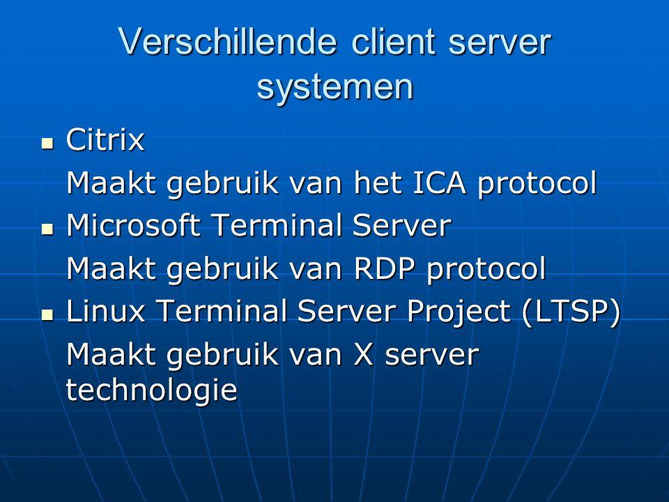 Verschillende client server systemen Citrix Citrix Maakt gebruik van het ICA protocol Microsoft Terminal Server Microsoft Terminal Server Maakt gebruik van RDP protocol Linux Terminal Server Project (LTSP) Linux Terminal Server Project (LTSP) Maakt gebruik van X server technologie
