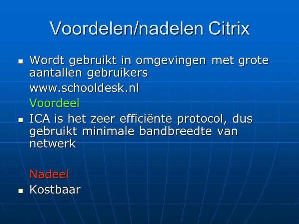 Voordelen/nadelen Citrix Wordt gebruikt in omgevingen met grote aantallen gebruikers Wordt gebruikt in omgevingen met grote aantallen gebruikerswww.schooldesk.nlVoordeel ICA is het zeer efficiënte protocol, dus gebruikt minimale bandbreedte van netwerk ICA is het zeer efficiënte protocol, dus gebruikt minimale bandbreedte van netwerkNadeel Kostbaar Kostbaar