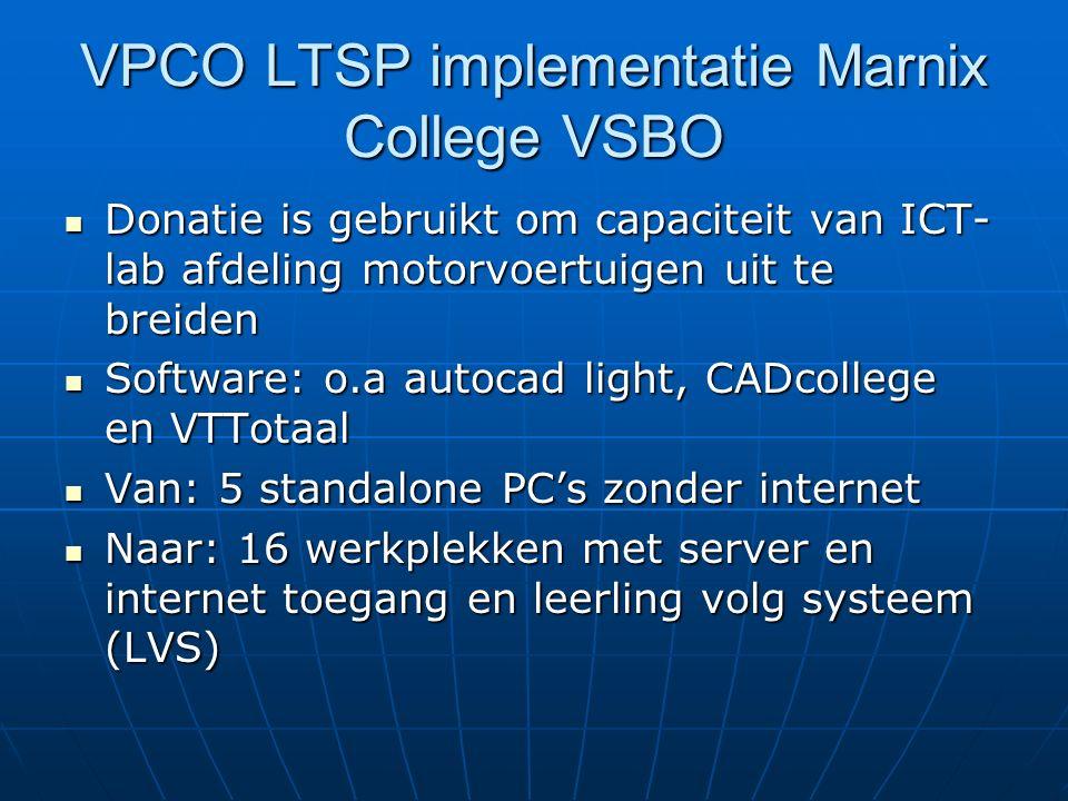 VPCO LTSP implementatie Marnix College VSBO Donatie is gebruikt om capaciteit van ICT- lab afdeling motorvoertuigen uit te breiden Donatie is gebruikt om capaciteit van ICT- lab afdeling motorvoertuigen uit te breiden Software: o.a autocad light, CADcollege en VTTotaal Software: o.a autocad light, CADcollege en VTTotaal Van: 5 standalone PC's zonder internet Van: 5 standalone PC's zonder internet Naar: 16 werkplekken met server en internet toegang en leerling volg systeem (LVS) Naar: 16 werkplekken met server en internet toegang en leerling volg systeem (LVS)
