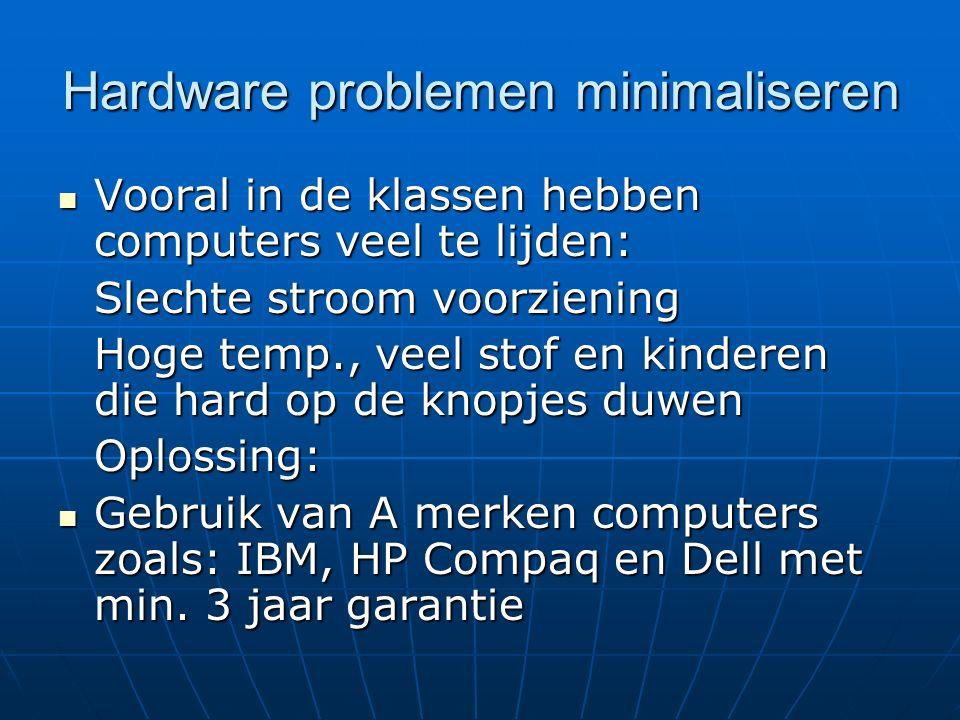 Hardware problemen minimaliseren Vooral in de klassen hebben computers veel te lijden: Vooral in de klassen hebben computers veel te lijden: Slechte stroom voorziening Hoge temp., veel stof en kinderen die hard op de knopjes duwen Oplossing: Gebruik van A merken computers zoals: IBM, HP Compaq en Dell met min.