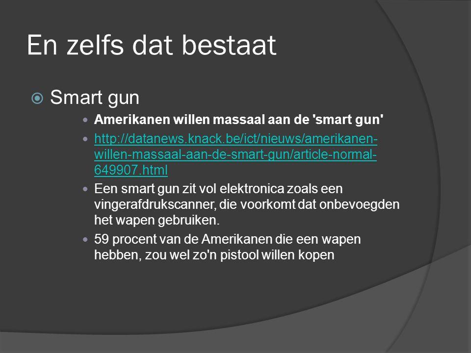 En zelfs dat bestaat  Smart gun Amerikanen willen massaal aan de smart gun http://datanews.knack.be/ict/nieuws/amerikanen- willen-massaal-aan-de-smart-gun/article-normal- 649907.html http://datanews.knack.be/ict/nieuws/amerikanen- willen-massaal-aan-de-smart-gun/article-normal- 649907.html Een smart gun zit vol elektronica zoals een vingerafdrukscanner, die voorkomt dat onbevoegden het wapen gebruiken.