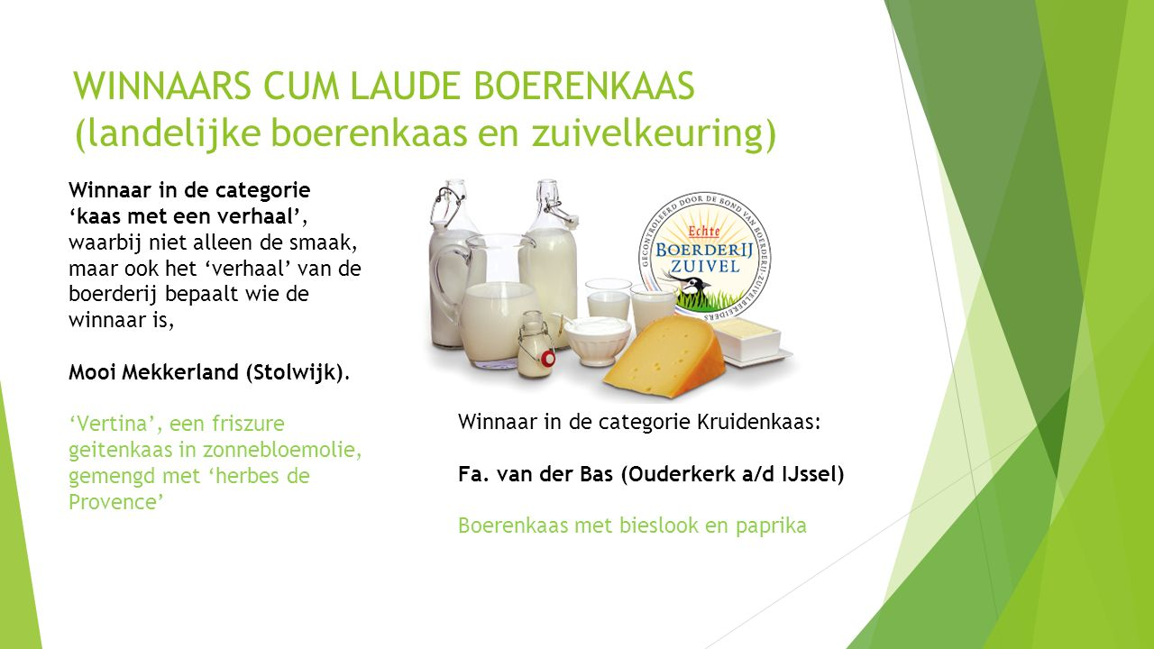 WINNAARS CUM LAUDE BOERENKAAS (landelijke boerenkaas en zuivelkeuring) Winnaar in de categorie 'kaas met een verhaal', waarbij niet alleen de smaak, maar ook het 'verhaal' van de boerderij bepaalt wie de winnaar is, Mooi Mekkerland (Stolwijk).