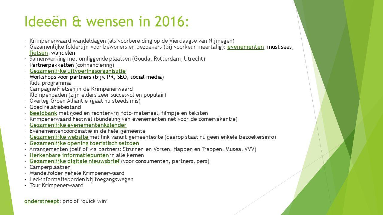 Ideeën & wensen in 2016: - Krimpenerwaard wandeldagen (als voorbereiding op de Vierdaagse van Nijmegen) - Gezamenlijke folderlijn voor bewoners en bezoekers (bij voorkeur meertalig): evenementen, must sees, fietsen, wandelen - Samenwerking met omliggende plaatsen (Gouda, Rotterdam, Utrecht) - Partnerpakketten (cofinanciering) - Gezamenlijke uitvoeringsorganisatie - Workshops voor partners (bijv.