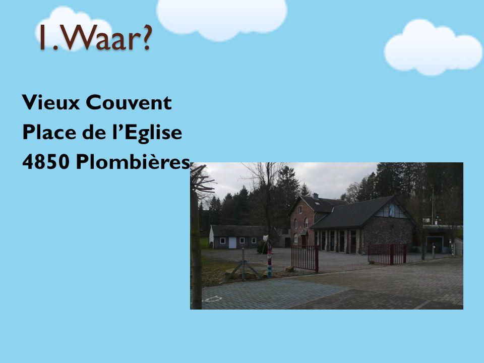1.Waar? Vieux Couvent Place de l'Eglise 4850 Plombières