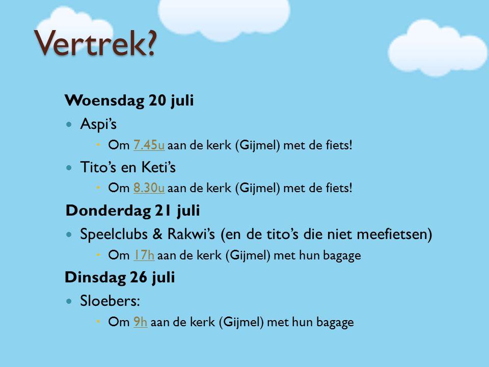 Vertrek? Woensdag 20 juli Aspi's  Om 7.45u aan de kerk (Gijmel) met de fiets! Tito's en Keti's  Om 8.30u aan de kerk (Gijmel) met de fiets! Donderda