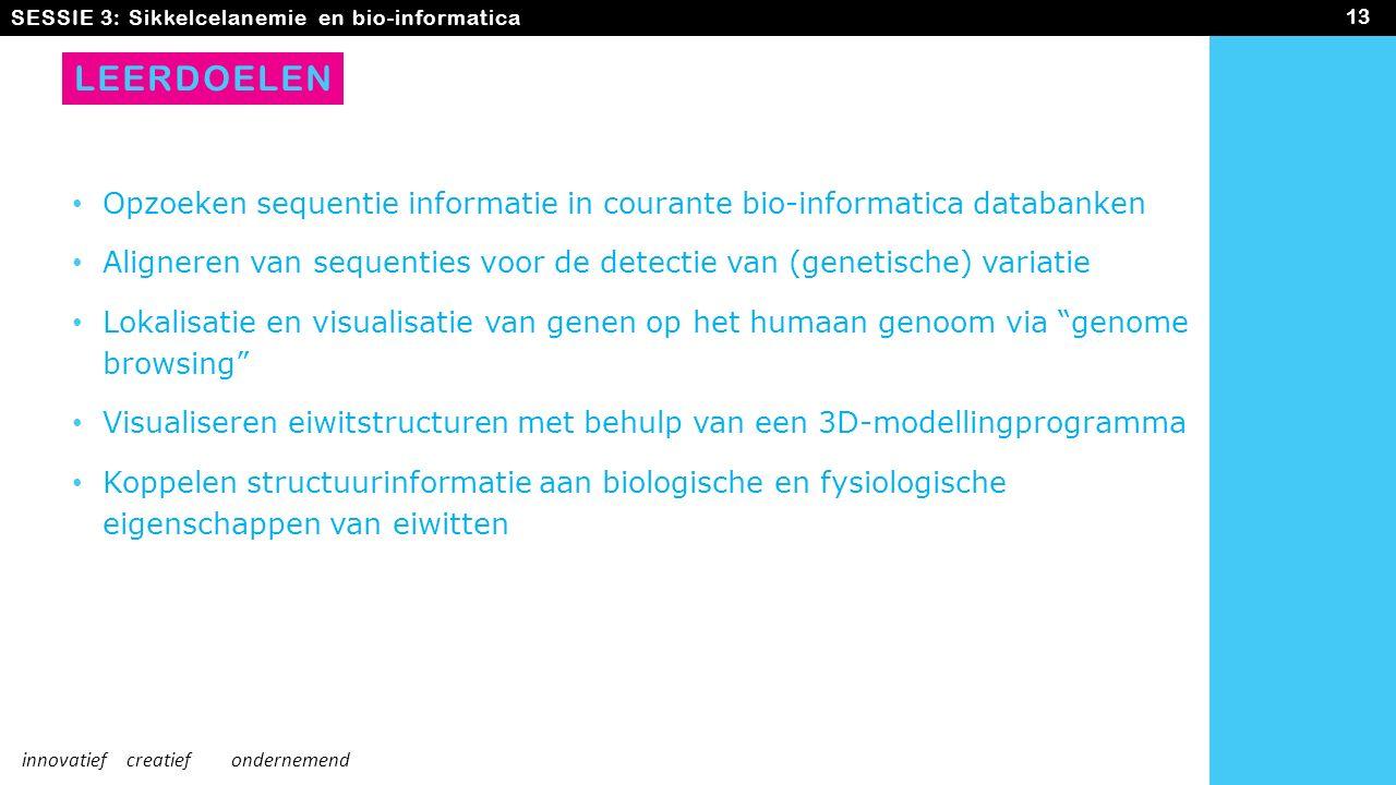 LEERDOELEN Opzoeken sequentie informatie in courante bio-informatica databanken Aligneren van sequenties voor de detectie van (genetische) variatie Lokalisatie en visualisatie van genen op het humaan genoom via genome browsing Visualiseren eiwitstructuren met behulp van een 3D-modellingprogramma Koppelen structuurinformatie aan biologische en fysiologische eigenschappen van eiwitten SESSIE 3: Sikkelcelanemie en bio-informatica 13 innovatiefcreatiefondernemend