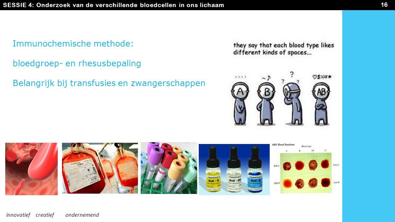 SESSIE 4: Onderzoek van de verschillende bloedcellen in ons lichaam 16 innovatiefcreatiefondernemend Immunochemische methode: bloedgroep- en rhesusbepaling Belangrijk bij transfusies en zwangerschappen