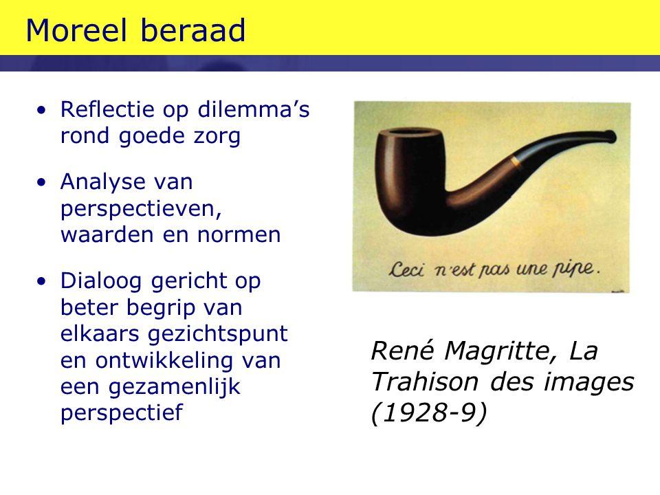 Moreel beraad Reflectie op dilemma's rond goede zorg Analyse van perspectieven, waarden en normen Dialoog gericht op beter begrip van elkaars gezichtspunt en ontwikkeling van een gezamenlijk perspectief René Magritte, La Trahison des images (1928-9)