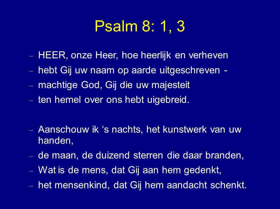 Psalm 8: 1, 3  HEER, onze Heer, hoe heerlijk en verheven  hebt Gij uw naam op aarde uitgeschreven -  machtige God, Gij die uw majesteit  ten hemel over ons hebt uigebreid.