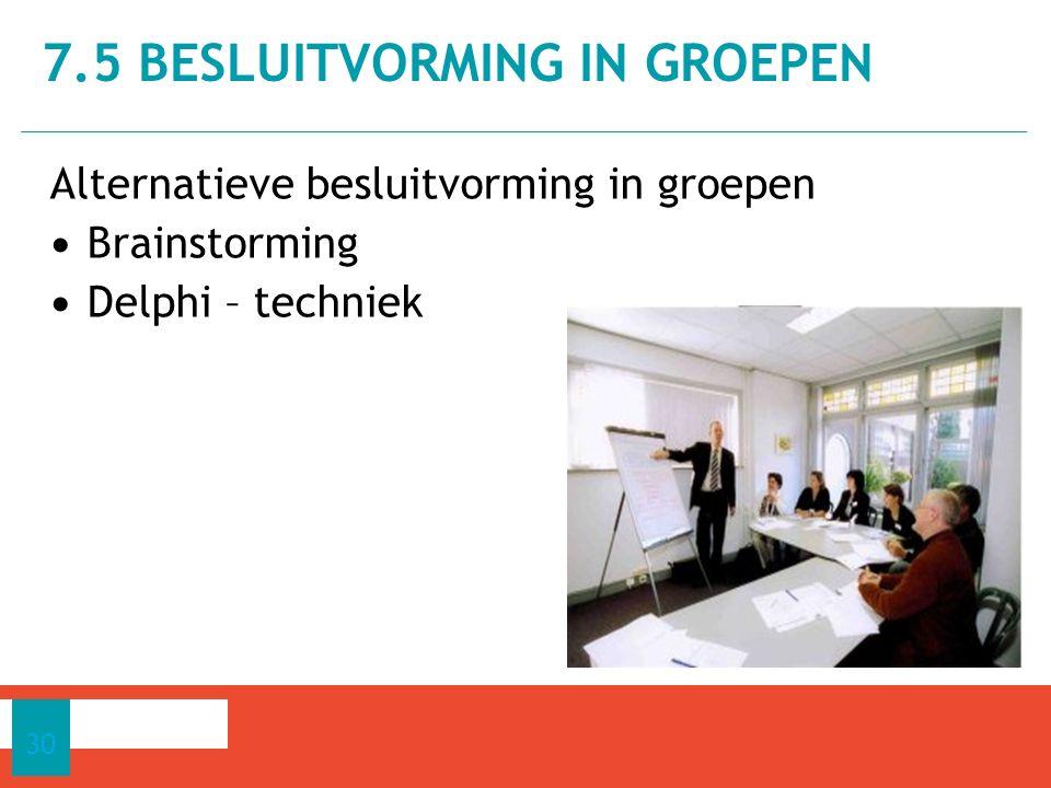 Alternatieve besluitvorming in groepen Brainstorming Delphi – techniek 7.5 BESLUITVORMING IN GROEPEN 30