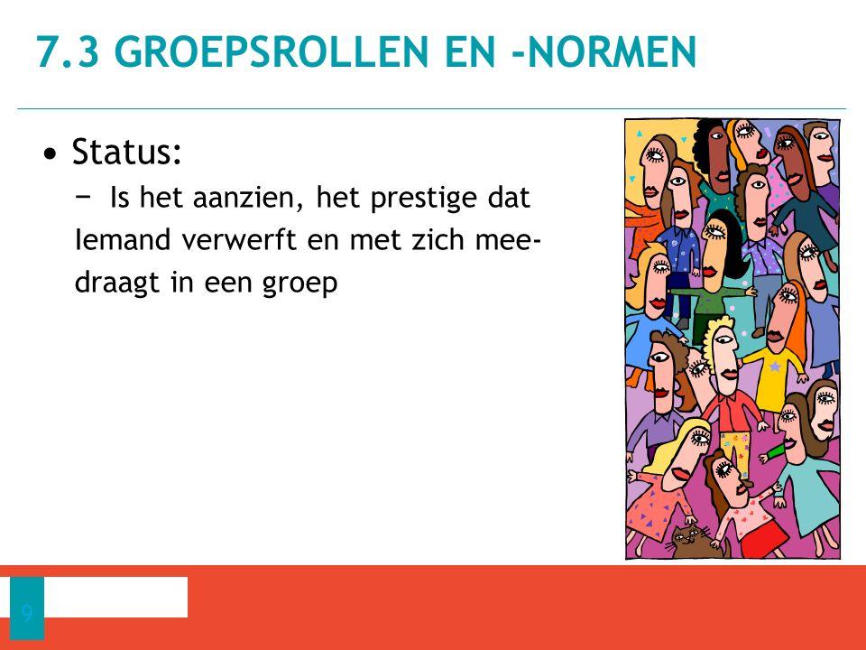 Status: − Is het aanzien, het prestige dat Iemand verwerft en met zich mee- draagt in een groep 7.3 GROEPSROLLEN EN -NORMEN 9