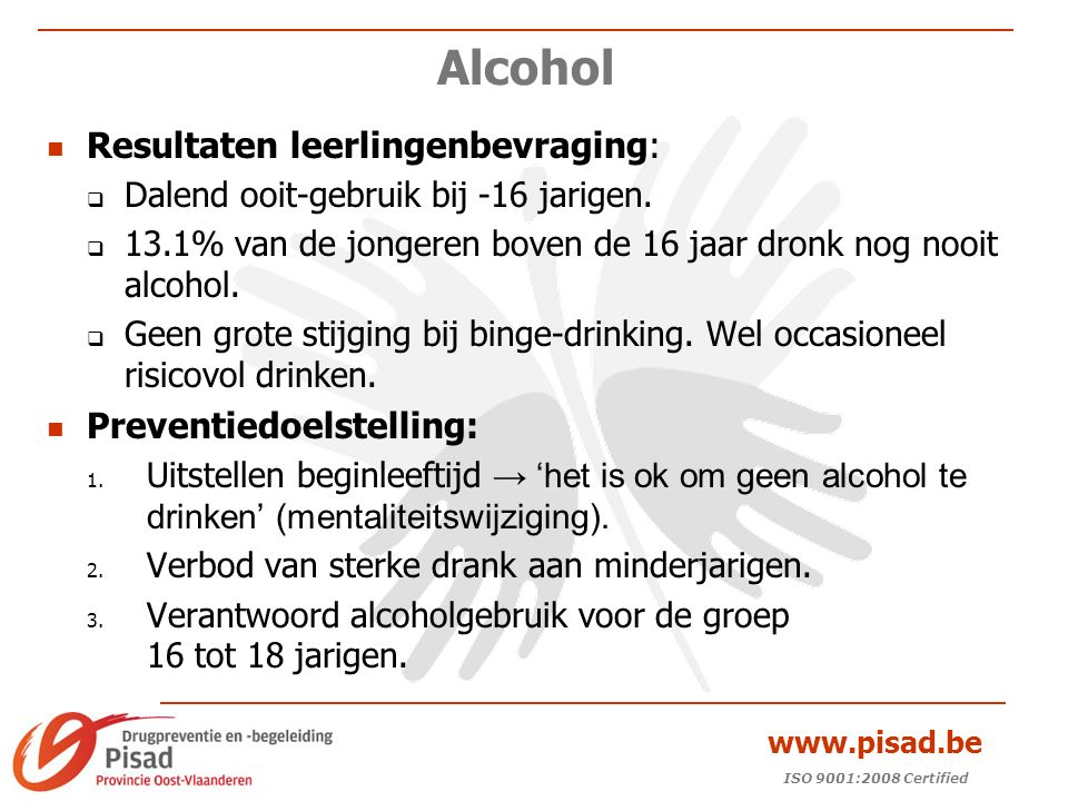 ISO 9001:2008 Certified www.pisad.be Alcohol Actie:  Preventie richten naar 3 de graad secundair onderwijs.