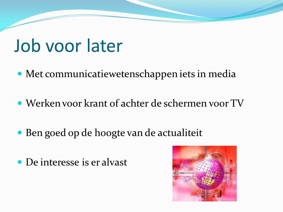 Job voor later Met communicatiewetenschappen iets in media Werken voor krant of achter de schermen voor TV Ben goed op de hoogte van de actualiteit De