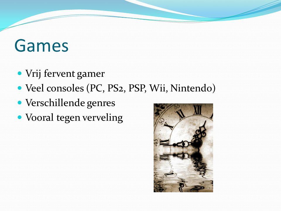 Games Vrij fervent gamer Veel consoles (PC, PS2, PSP, Wii, Nintendo) Verschillende genres Vooral tegen verveling