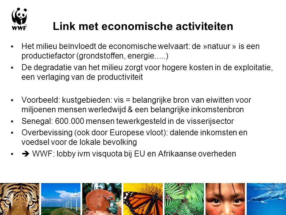 Link met economische activiteiten Het milieu beïnvloedt de economische welvaart: de »natuur » is een productiefactor (grondstoffen, energie.....) De degradatie van het milieu zorgt voor hogere kosten in de exploitatie, een verlaging van de productiviteit Voorbeeld: kustgebieden: vis = belangrijke bron van eiwitten voor miljoenen mensen werledwijd & een belangrijke inkomstenbron Senegal: 600.000 mensen tewerkgesteld in de visserijsector Overbevissing (ook door Europese vloot): dalende inkomsten en voedsel voor de lokale bevolking  WWF: lobby ivm visquota bij EU en Afrikaanse overheden