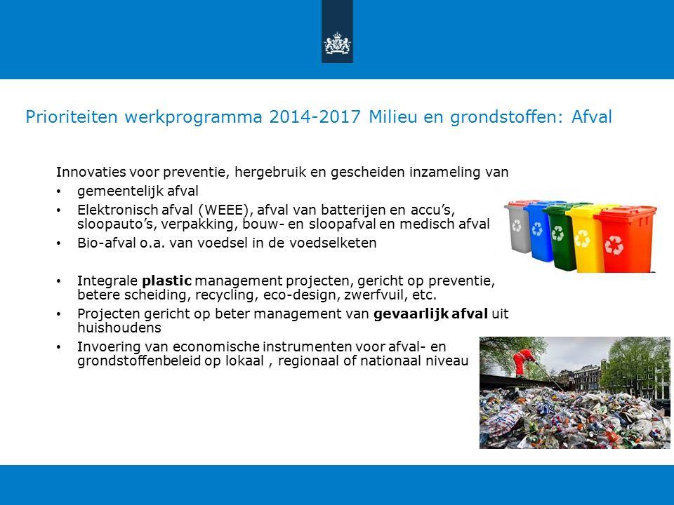 Prioriteiten werkprogramma 2014-2017 Milieu en grondstoffen: Afval Innovaties voor preventie, hergebruik en gescheiden inzameling van gemeentelijk afval Elektronisch afval (WEEE), afval van batterijen en accu's, sloopauto's, verpakking, bouw- en sloopafval en medisch afval Bio-afval o.a.